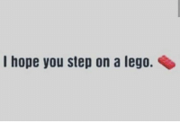 I hope you step on a lego.