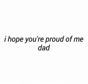 Proud Of Me: i hope you're proud of me  dad
