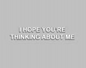 Hope, Thinking, and Youre: I HOPE YOU'RE  THINKING ABOUT ME