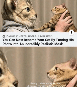 .: i  ICANHASCHEEZBURGER? 1 MIN READ  You Can Now Become Your Cat By Turning His  Photo Into An Incredibly Realistic Mask  Identity theft is not a joke, Jim.  Millions of families suffer every year. .