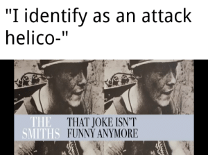 "haha yes very funny joke 10/10: ""I identify as an attack  helico-""  THE THAT JOKE ISN'T  SMITHS FUNNY ANYMORE haha yes very funny joke 10/10"