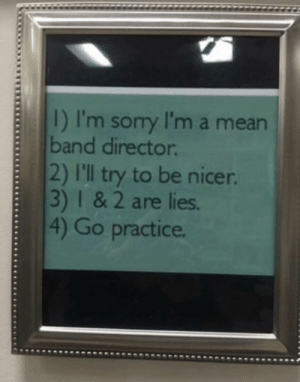 School, Mean, and Band: I) I'm sory I'm a mean  band director.  2) I'll try to be nicer.  3) 1 & 2 are lies.  4) Go practice. My high school band director had this posted in his room