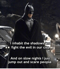 Memes, 🤖, and Fighting: I inhabit the shadows and  fight the evil in our  city  And on slow nights l just  jump out and scare people. If I were Batman 😂
