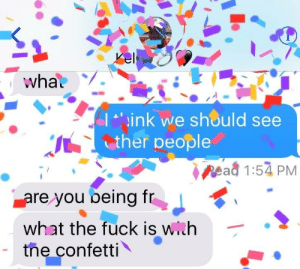 """confetti: I """"ink we should see  ther people  ead 1:54 PM  are you oeing tr  what the fuck is with  tne confetti"""