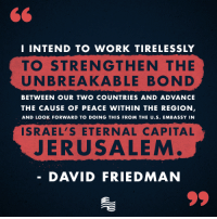 Work, Ally, and Capital: I INTEND TO WORK TIRELESSLY  TO STRENGTHEN THE  UNBREAKABLE BOND  BETWEEN OUR TWO COUNTRIES AND ADVANCE  THE CAUSE OF PEACE WITHIN THE REGION  AND LOOK FORWARD TO DOING THIS FROM THE U.S. EMBASSY IN  ISRAEL' S ETERNAL CAPITAL  JERUSALEM  DAVID FRIEDMAN Senator Chuck Schumer is threatening to oppose the confirmation of David Friedman who is supremely qualified to represent the United States as Ambassador to Israel. Friedman also shares President Trump's views on our number one ally, Israel. Call Senator Schumer today and let him know that you support David Friedman's confirmation: http://www.secureamericanow.org/tell_senator_schumer_to_support_israel