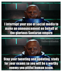 Empire, Facebook, and Social Media: I interrupt your use of social media to  make an announcement onbehalf of  the glorious Sontaran empire  facebook comf  TheDoctorWhoHub  Stop your tweeting and updating, study  for your exams so you will be a Worthy  enemy you pitiful numan Scum. A message brought to you by grenades.