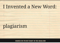 Submitted by Jon Loony Halligan: I Invented a New Word:  plagiarism  SHARED ON I'M NOT RIGHT IN THE HEAD.COM Submitted by Jon Loony Halligan