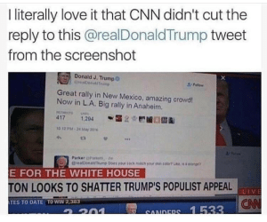 Me irl: I iterally love it that CNN didn't cut the  reply to this @realDonaldTrump tweet  from the screenshot  Donald J. Trump6  erealDonalsTrump  F  Great rally in New Mexico, amazing crowd!  Now in L.A. Big rally in Anaheim.  PLTVETS  417 1,204  10 12 PM-24 May 2016  Parker Parke  CvealDonalTrump Does your cock mach your sn colo  orange  E FOR THE WHITE HOUSE  TON LOOKS TO SHATTER TRUMP'S POPULIST APPEAL  CN  TES TO DATE TO WIN 2,383  SANDERS 1 533 Me irl