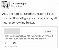 The savagery: i J. K. Rowling  @jk rowling  Well, the fumes from the DVDs might be  toxic and I've still got your money, so by all  means borrow my lighter.  Follow  v  ajk rowling glad l caught this article on yahoo  will now burn your books and movies too.  1:19 AM 31 Jan 2017 The savagery