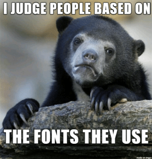 Time to admit it.: I JUDGE PEOPLE BASED ON  THE FONTS THEY USE  made on imgur Time to admit it.