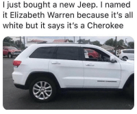 Merica.: I just bought a new Jeep. I named  it Elizabeth Warren because it's all  white but it says it's a Cherokee Merica.