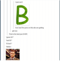 Bad, Puns, and Best: I just can't  how bad the puns on this site are getting  get out  That is the best pun EVER  green B?  leaf B?  B leaf?  Bellev- Believ 😂😂 https://t.co/jFnlymunZN