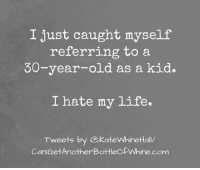 Memes, 🤖, and Reference: I just caught myself  referring to a  30-year-old as a kid.  I hate my life.  Tweets by ekateWhineHall/  CanleretAnotherBottleofWhine.com