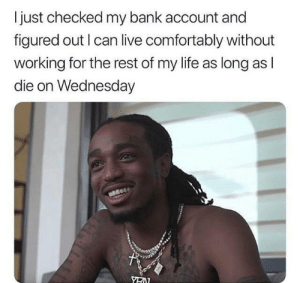 Just make it to hump day! via /r/memes http://bit.ly/2VO9Aru: I just checked my bank account and  figured out I can live comfortably without  working for the rest of my life as long as l  die on Wednesday Just make it to hump day! via /r/memes http://bit.ly/2VO9Aru