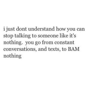 https://iglovequotes.net/: i just dont understand how you can  stop talking to someone like it's  nothing. you go from constant  conversations, and texts, to BAM  nothing https://iglovequotes.net/
