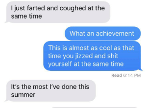 Shit, Summer, and Cool: I just farted and coughed at the  same time  What an achievement  This is almost as cool as that  time you jizzed and shit  yourself at the same time  Read 6:14 PM  It's the most I've done this  summer Me😫irl