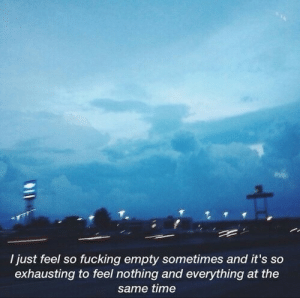 Fucking, Time, and Feel: I just feel so fucking empty sometimes and it's so  exhausting to feel nothing and everything at the  same time