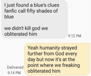 What the fuck did you bring upon this cursed land: I just found a blue's clues  fanfic call fifty shades of  blue  we didn't kill god we  obliterated him  9:12 PM  Yeah humanity strayed  further from God every  day but now it's at the  POint where we freaking  Delivered  obliterated him  9:14 PM What the fuck did you bring upon this cursed land