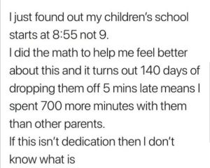 Parents, School, and Help: I just found out my children's school  starts at 8:55 not 9  I did the math to help me feel better  about this and it turns out 140 days of  dropping them off 5 mins late means l  spent 700 more minutes with them  than other parents.  If this isn't dedication then I don't  know what is Parent of the year