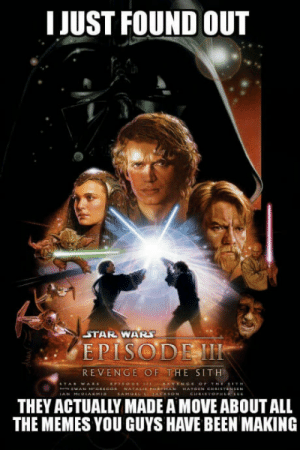 Its pretty good actually: I JUST FOUND OUT  STAR WAR  EPISODEM  REVENGE OF THE SITH  THEY ACTUALLY MADE A MOVE ABOUT ALL  THE MEMES YOU GUYS HAVE BEEN MAKING Its pretty good actually
