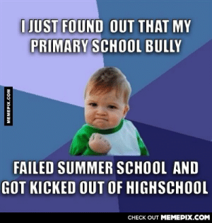 An awesome feeling to start the dayomg-humor.tumblr.com: I JUST FOUND OUT THAT MY  PRIMARY SCHOOL BULLY  FAILED SUMMER SCHOOL AND  GOT KICKED OUT OF HIGHSCHOOL  CНECK OUT MEMЕРIХ.COM  MEMEPIX.COM An awesome feeling to start the dayomg-humor.tumblr.com