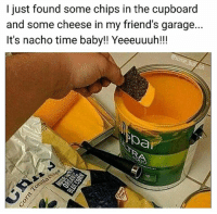 I paint my walls with nacho cheese | 👉 follow @some_bull_ish for the best memes: I just found some chips in the cupboard  and some cheese in my friend's garage...  It's nacho time baby!! Yeeeuuuh!!!  UI  ba I paint my walls with nacho cheese | 👉 follow @some_bull_ish for the best memes