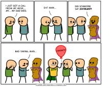 Bad, Dad, and Dank: I JUST GOT A CALL  FROM MY MOM  MY... MY DAD DIED.  DID SOMEONE  SAY SHITMAN?!  SHIT MAN  S.M  BAD TIMING, MAN  NGRATS!  S.M  BTM  S.M  Cyanide and Happiness © Explosm.net Tag Bad Timing Man's secret identity. He's one of your friends.