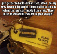 "blockbuster card: I just got carded at the liquor store. When I set my  keys down on the counterto get my ID out, the guy  behind the register chuckled,then said, ""Never  mind,that Blockbuster card is good enough.  BLOCKBUSTER  TICKET"
