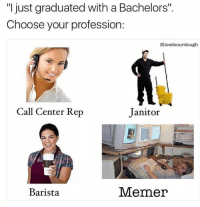 "Add us on snapchat: dankmemesgang 👻: ""I just graduated with a Bachelors"".  Choose your profession:  Slicedsourdough  Call Center Rep  Janitor  Barista  Memer Add us on snapchat: dankmemesgang 👻"