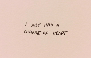 Heart, Change, and Just: I JUST HAD A  CHANGE OF HEART