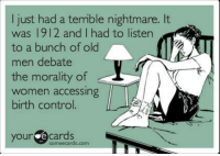 Sigh.  Via The Uncensored Progressive: I just had a terrible nightmare. It  was 1912 and I had to listen  to a bunch of old  men debate  the morality of  women accessing  birth control.  your e cards  some ecards. Sigh.  Via The Uncensored Progressive