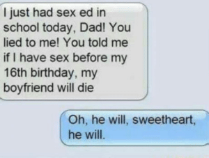 Birthday, Club, and Dad: I just had sex ed in  school today, Dad! You  lied to me! You told me  if I have sex before my  16th birthday, my  boyfriend will die  Oh, he will, sweetheart,  he will laughoutloud-club:  Me as a dad