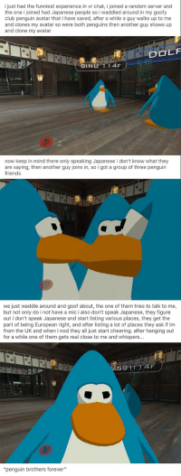 "Club, Friends, and Avatar: i just had the funniest experience in vr chat, i joined a random server and  the one i joined had Japanese people so i waddled around in my goofy  club penguin avatar that i have saved, after a while a guy walks up to me  and clones my avatar so were both penguins then another guy shows up  and clone my avatar  OLF  BINU 1 1 4F  now keep in mind there only speaking Japanese i don't know what they  are saying, then another guy joins in, so i got a group of three penguin  friends  we just waddle around and goof about, the one of them tries to talk to me  but not only do i not have a mic i also don't speak Japanese, they figure  out i don't speak Japanese and start listing various places, they get the  part of being European right, and after listing a lot of places they ask if im  from the UK and when i nod they all just start cheering. after hanging out  for a while one of them gets real close to me and whispers...  A59 11.14F:  ""penguin brothers forever"" 卩乇几Ꮆㄩ丨几 乃尺ㄖㄒ卄乇尺丂 千ㄖ尺乇ᐯ乇尺"