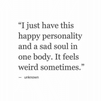 "Bodies , Weird, and Happy: ""I just have this  happy personality  and a sad soul in  one body. It feels  weird sometimes.""  unknown https://t.co/xjhzz3u3Xr"