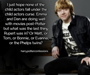 harrypotterconfessions:I just hope none of the child actors fall under the child actors curse. Emma and Dan are doing well with movies post-Potter, but what was the last thing Rupert was in? Or Matt, or Tom, or Bonnie, or Evanna, or the Phelps twins? Alfred Enoch (Dean Thomas) has actually been doing a lot of great Shakespeare work lately. He did a really good Edgar in King Lear like two years ago.: I just hope none of the  child actors fall under the  child actors curse. Emma  and Dan are doing well  with movies post-Potter,  but what was the last thing  Rupert was in? Or Matt, or  Tom, or Bonnie, or Evanna  or the Phelps twins?  harrypotterconfessions harrypotterconfessions:I just hope none of the child actors fall under the child actors curse. Emma and Dan are doing well with movies post-Potter, but what was the last thing Rupert was in? Or Matt, or Tom, or Bonnie, or Evanna, or the Phelps twins? Alfred Enoch (Dean Thomas) has actually been doing a lot of great Shakespeare work lately. He did a really good Edgar in King Lear like two years ago.