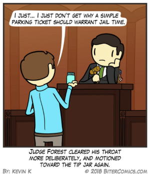 Jail, Omg, and Tumblr: I JUST I JUST DON'T GET WHY A SIMPLE  PARKING TICKET SHOULD WARRANT JAIL TIME.  JUDGE FOREST CLEARED HIS THROAT  MORE DELIBERATELY, AND MOTIONED  TOWARD THE TIP JAR AGAIN.  By: KEVIN K  © 2018 BITERCOMICS.COM omg-images:The Scales Of Justice