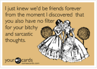 E Cards: I just knew we'd be friends forever  from the moment I discovered that  you also have no filter  for your bitchy  and sarcastic  thoughts.  your e cards  omeecards.com