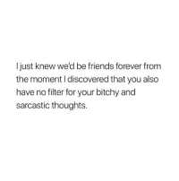 me and my bff 😂: I just knew we'd be friends forever from  the moment I discovered that you also  have no filter for your bitchy and  sarcastic thoughts. me and my bff 😂