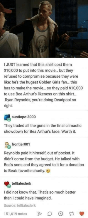 Girls, Guns, and Deadpool: I JUST learned that this shirt cost them  $10,000 to put into this movie... but they  refused to compromise because they were  like: he's the hugest Golden Girls fan... this  has to make the movie... so they paid $10,000  to use Bea Arthurs likeness on this shirt...  Ryan Reynolds, you're doing Deadpool so  right.  auntiope-3000  They traded all the guns in the final climactic  showdown for Bea Arthur's face. Worth it.  frontier001  Reynolds paid it himself, out of pocket. It  didn't come from the budget. He talked with  Bea's sons and they agreed to it for a donation  to Bea's favorite charity.  telltaleclerk  I did not know that. That's so much better  than I could have imagined  Source: telltaleclerk  151,619 notes We dont deserve Ryan
