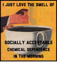 Love, Smell, and Morning: I JUST LOVE THE SMELL OF  googleme420  SOCIALLY ACCEPTABLE  CHEMICAL DEPENDENCE  IN THE MORNING