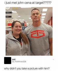 I won't believe her until I see the pic of both of them: i just met john cena at target?????  Spices  G22  pat.  @_TheWhiteODB  why didn't you take a picture with him? I won't believe her until I see the pic of both of them
