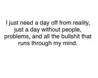 Memes, Run, and Bullshit: I just need a day off from reality,  just a day without people,  problems, and all the bullshit that  runs through my mind.