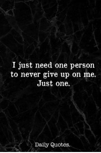 Quotes, Never, and One: I just need one person  to never give up on me.  Just one.  Daily Quotes.