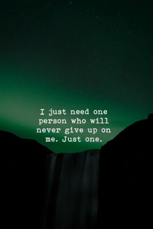 Never, Who, and One: I just need one  person who wi1l  never give up on  me. Just one.
