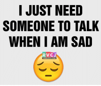 Someone by my side.: I JUST NEED  SOMEONE TO TALK  WHENIAM SAD  RVCJ Someone by my side.