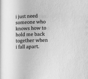 back together: i just need  someone who  knows how to  hold me back  together when  i fall apart.