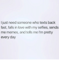And wine and dick, oh and Money... that is all 💁🏼 goodgirlwithbadthoughts 💅🏼: I just need someone who texts back  fast, falls in love with my seflies, sends  me memes, and tells me l'm pretty  every day And wine and dick, oh and Money... that is all 💁🏼 goodgirlwithbadthoughts 💅🏼