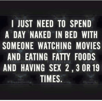 Gym, Movies, and Sex: I JUST NEED TO SPEND  A DAY NAKED IN BED WITH  SOMEONE WATCHING MOVIES  AND EATING FATTY FOODS  AND HAVING SEX 2, 3 OR 19  TIMES 😉😈