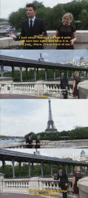 Inception, Ted, and Eiffel Tower: I just never thought I'd see it with  own two eyes, and here it is.  It's just..there. It's in front of me.  ted to see?  on''?  the brid  eal  is behind  ut...the Eiffel Tower is behind  us babe,  es but thus the bridge  from Inception I want to travel the world with Ben