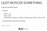 """neile: I JUST NOTICED SOMETHING  clockwork-cturtleDeactivated:  otkouhai:  astrum star  nauta sailor  ASTRONAUT LITERALLY MEANS """"STAR SAILOR"""" HOW CUTE IS THAT  Neil Armstrong is Sailor Moon confirmed  Source: otkouhai  t f  Postize"""